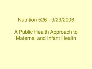 Nutrition 526 - 9/29/2006 A Public Health Approach to Maternal and Infant Health