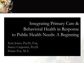 Integrating Primary Care &  Behavioral Health in Response  to Public Health Needs: A Beginning