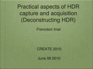 Practical aspects of HDR capture and acquisition (Deconstructing HDR) Francisco Imai