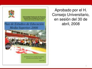 Aprobado por el H. Consejo Universitario, en sesión del 30 de abril, 2008