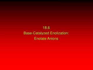 18.6 Base-Catalyzed Enolization: Enolate Anions