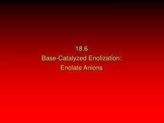 18.6 Base-Catalyzed Enolization: Enolate Anions