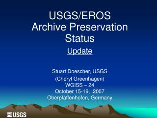 USGS/EROS Archive Preservation  Status Update Stuart Doescher, USGS (Cheryl Greenhagen)