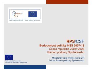 RPS /CSF Budoucnost politiky HSS 2007-13 Česká republika 2004>2006 Rámec podpory Společenství