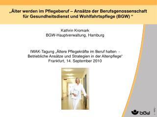 """Kathrin Kromark BGW-Hauptverwaltung, Hamburg IWAK-Tagung """"Ältere Pflegekräfte im Beruf halten  -"""