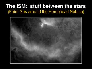 The ISM:  stuff between the stars (Faint Gas around the Horsehead Nebula)