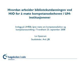 Hvordan arbeider bibliotekutdanningen ved HiO for å møte kompetansebehovet i UH-institusjonene ?