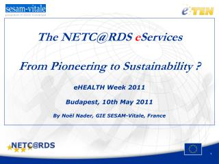 The NETC@RDS  e Services From Pioneering to Sustainability ? eHEALTH Week 2011