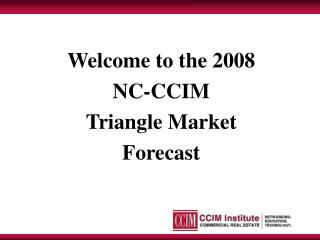 Welcome to the 2008  NC-CCIM  Triangle Market  Forecast