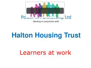 Power In Partnership Ltd Working in conjunction with: Halton Housing Trust
