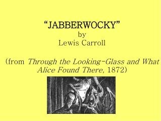 """JABBERWOCKY"" by Lewis Carroll (from  Through the Looking-Glass and What Alice Found There , 1872)"
