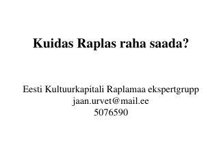Kuidas Raplas raha saada? Eesti Kultuurkapitali Raplamaa ekspertgrupp jaan.urvet@mail.ee 5076590