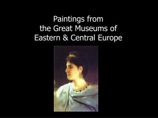 Paintings from  the Great Museums of  Eastern & Central Europe