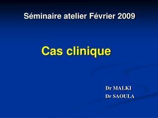 Séminaire atelier Février 2009 Cas clinique Dr MALKI
