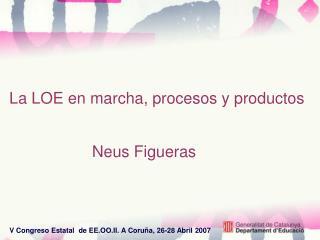 La LOE en marcha, procesos y productos                      Neus Figueras