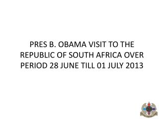 PRES B. OBAMA VISIT TO THE REPUBLIC OF SOUTH AFRICA OVER PERIOD 28 JUNE TILL 01 JULY 2013
