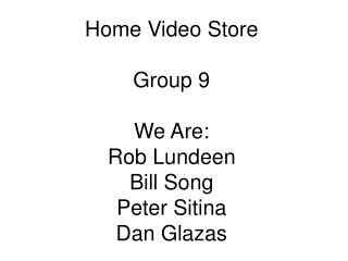 Home Video Store Group 9 We Are: Rob Lundeen Bill Song Peter Sitina Dan Glazas