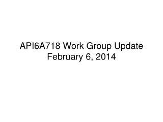 API6A718 Work Group Update February 6, 2014