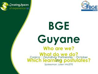BGE Guyane Who are we? What do we do? Which learning postulates?