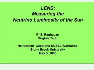 LENS: Measuring the  Neutrino Luminosity of the Sun R. S. Raghavan Virginia Tech