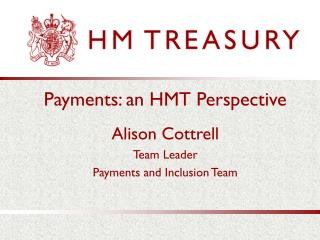 Payments: an HMT Perspective  Alison Cottrell Team Leader Payments and Inclusion Team