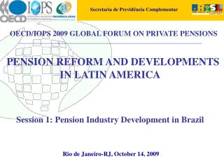 PENSION REFORM AND DEVELOPMENTS  IN LATIN AMERICA    Session 1: Pension Industry Development in Brazil               Rio