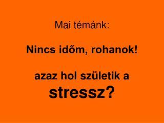 Mai t émánk:  Nincs időm, rohanok!  azaz hol születik a  stressz?