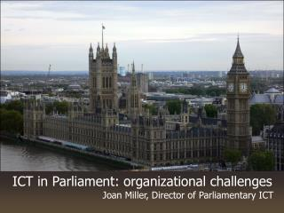 ICT in Parliament: organizational challenges Joan Miller, Director of Parliamentary ICT