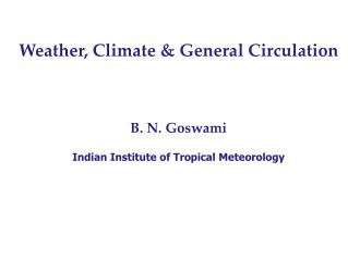 Weather, Climate & General Circulation B. N. Goswami Indian Institute of Tropical Meteorology