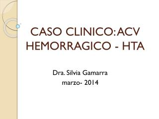 CASO CLINICO: ACV HEMORRAGICO - HTA