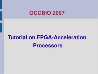 OCCBIO 2007 Tutorial on FPGA-Acceleration  Processors