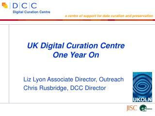 Liz Lyon Associate Director, Outreach Chris Rusbridge, DCC Director