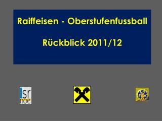Raiffeisen -  Oberstufenfussball R�ckblick 2011/12
