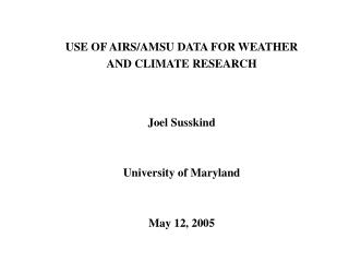 USE OF AIRS/AMSU DATA FOR WEATHER  AND CLIMATE RESEARCH Joel Susskind University of Maryland
