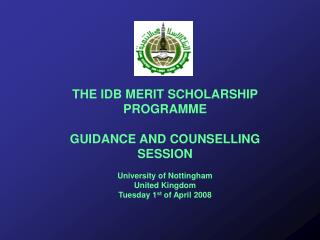 THE IDB MERIT SCHOLARSHIP PROGRAMME GUIDANCE AND COUNSELLING SESSION University of Nottingham