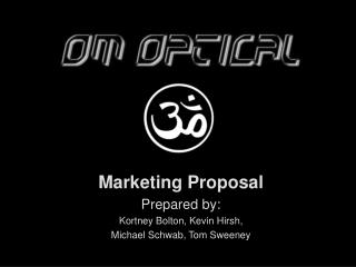 Marketing Proposal Prepared by: Kortney Bolton, Kevin Hirsh,  Michael Schwab, Tom Sweeney