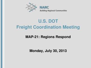 U.S. DOT Freight Coordination Meeting MAP-21: Regions Respond Monday, July 30, 2013
