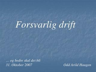 Forsvarlig drift … og bedre skal det bli 31. Oktober 2007Odd Arild Haugen