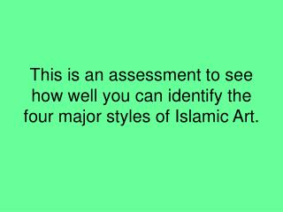 This is an assessment to see how well you can identify the four major styles of Islamic Art.
