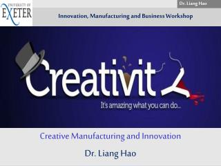 Creative Manufacturing and Innovation Dr. Liang Hao
