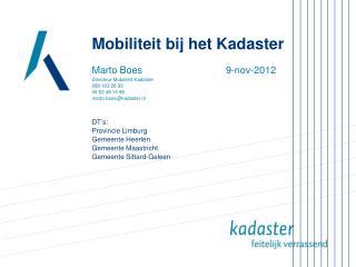 Mobiliteit bij het Kadaster Marto Boes          9-nov-2012 Directeur Mobiliteit Kadaster