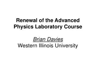 Renewal of the Advanced Physics Laboratory Course Brian Davies Western Illinois University