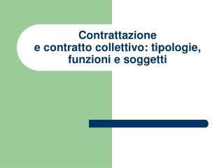 Contrattazione   e contratto collettivo: tipologie, funzioni e soggetti