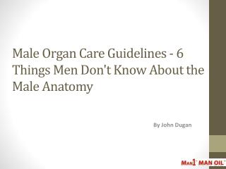 Male Organ Care Guidelines - 6 Things Men Don't Know