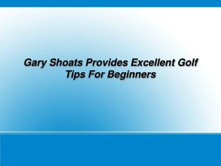 Gary Shoats Provides Excellent Golf Tips For Beginners