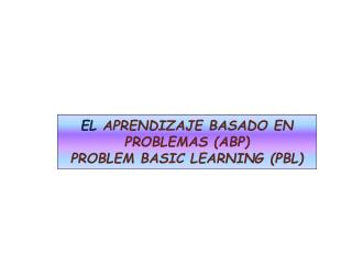 EL  APRENDIZAJE BASADO EN PROBLEMAS (ABP) PROBLEM BASIC LEARNING (PBL)