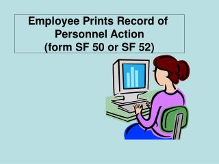 Employee Prints Record of  Personnel Action (form SF 50 or SF 52)