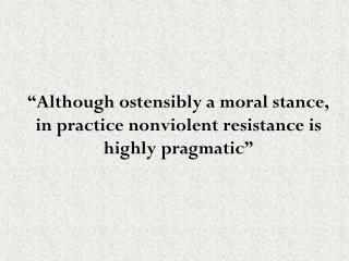"""Although ostensibly a moral stance, in practice nonviolent resistance is highly pragmatic"""