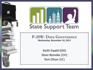 P-20W: Data Governance Wednesday, November 16, 2011 Keith  Ewald  (OH) Dean  Reineke (OH)
