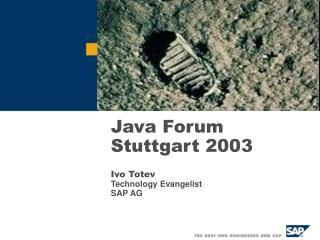 Java Forum Stuttgart 2003 Ivo Totev Technology Evangelist SAP A G